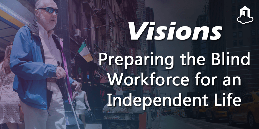 VISIONS: Preparing the Blind for the Workforce & Independent Life
